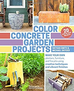 Color Concrete Garden Projects Make Your Own Planters Furniture And Fire Pits Using Creative Techniques And Vibrant Finishes by Timber Press (OR)