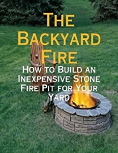 The Backyard Fire - How To Build An Inexpensive Stone Fire Pit For Your Yard