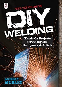 The Tab Guide To Diy Welding Hands-on Projects For Hobbyists Handymen And Artists by McGraw-Hill/TAB Electronics